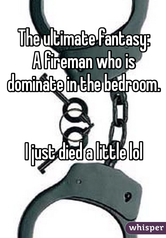 The ultimate fantasy: A fireman who is dominate in the bedroom.    I just died a little lol