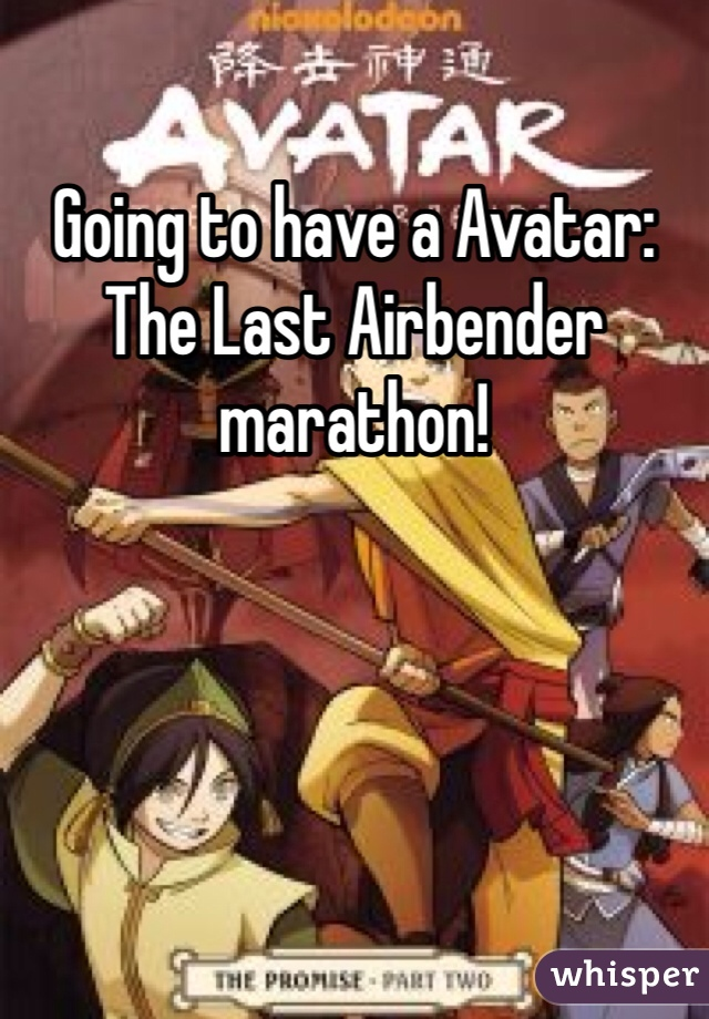 Going to have a Avatar: The Last Airbender marathon!