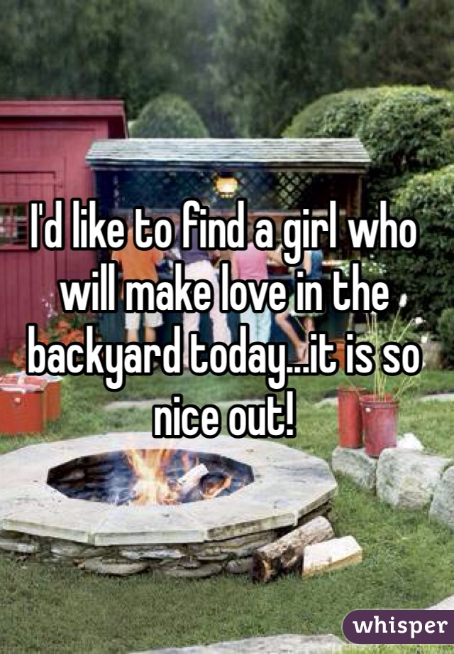 I'd like to find a girl who will make love in the backyard today...it is so nice out!