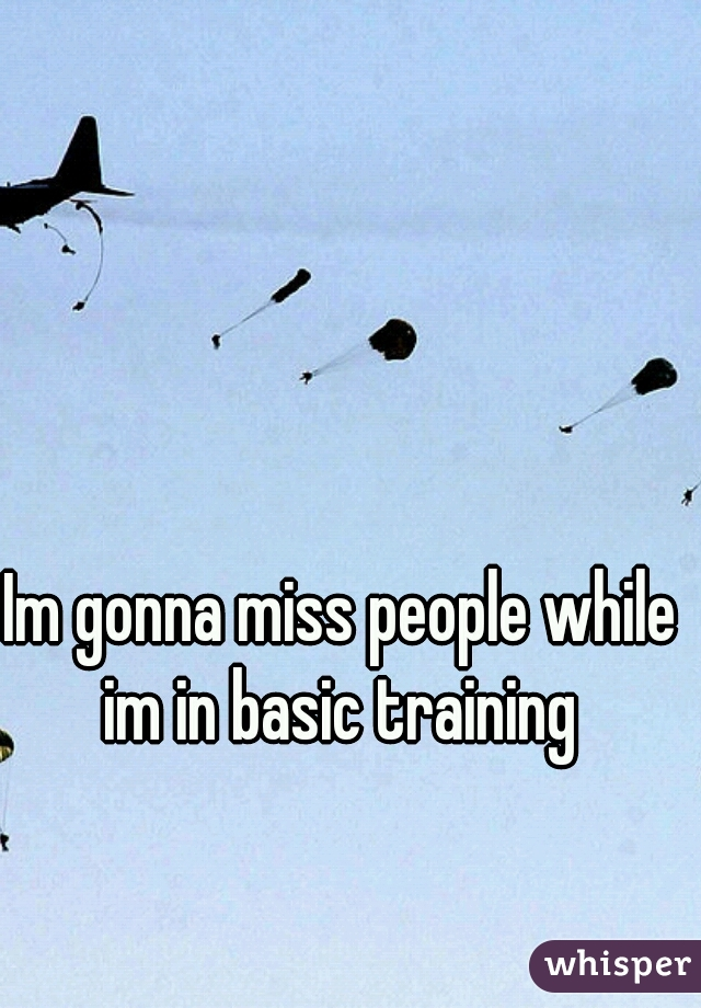 Im gonna miss people while im in basic training