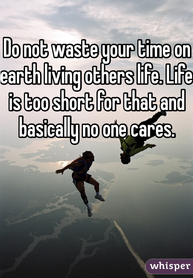 Do not waste your time on earth living others life. Life is too short for that and basically no one cares.