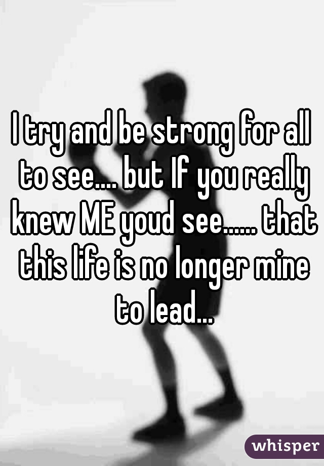 I try and be strong for all to see.... but If you really knew ME youd see...... that this life is no longer mine to lead...