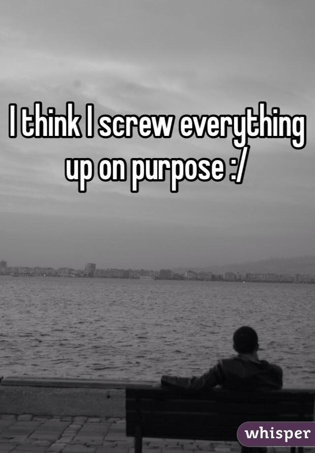 I think I screw everything up on purpose :/