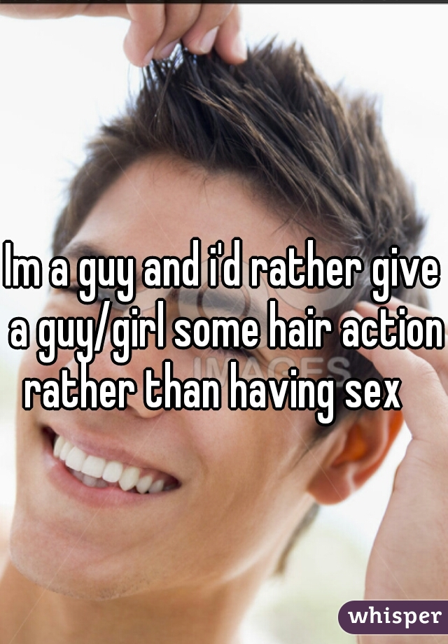 Im a guy and i'd rather give a guy/girl some hair action rather than having sex
