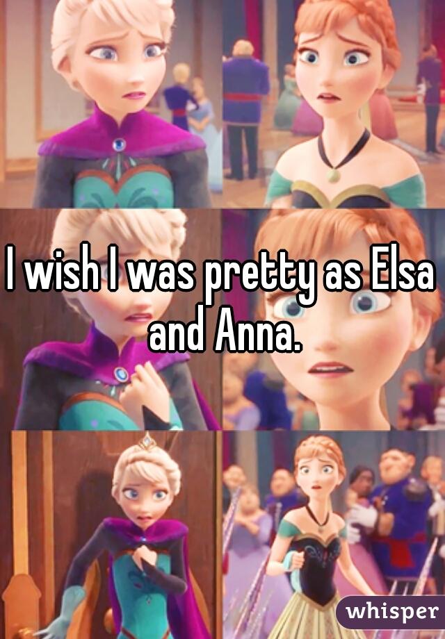 I wish I was pretty as Elsa and Anna.