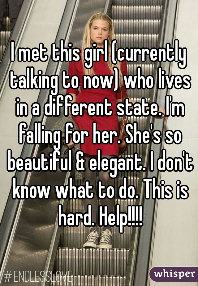 I met this girl (currently talking to now) who lives in a different state. I'm falling for her. She's so beautiful & elegant. I don't know what to do. This is hard. Help!!!!