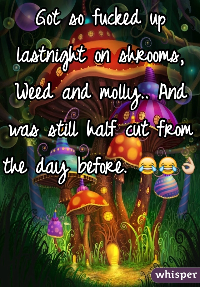Got so fucked up lastnight on shrooms, Weed and molly.. And was still half cut from the day before. 😂😂👌