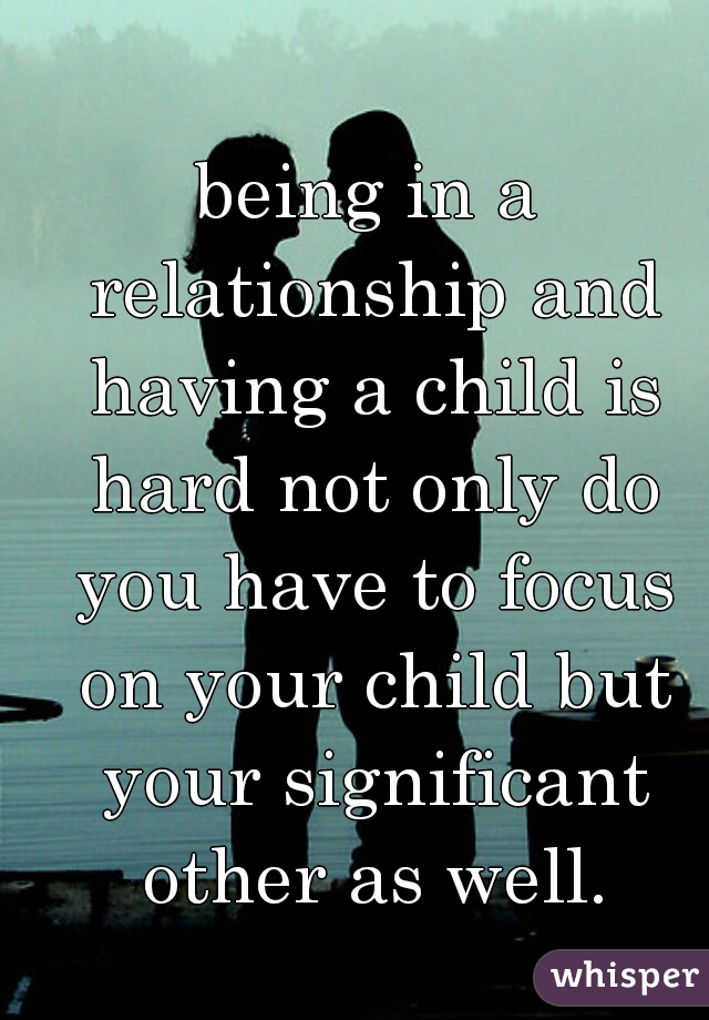 being in a relationship and having a child is hard not only do you have to focus on your child but your significant other as well.