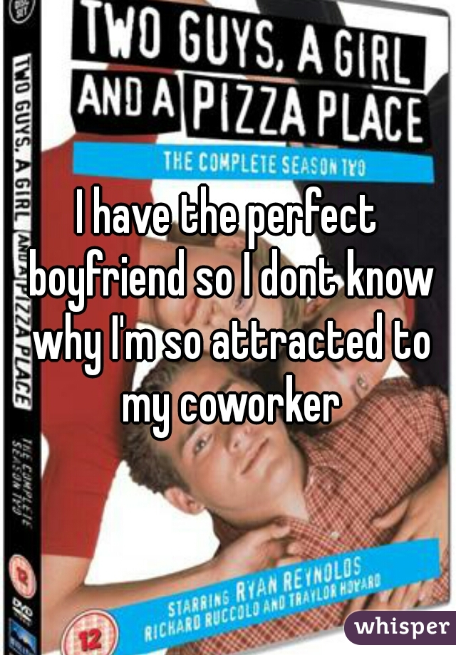 I have the perfect boyfriend so I dont know why I'm so attracted to my coworker