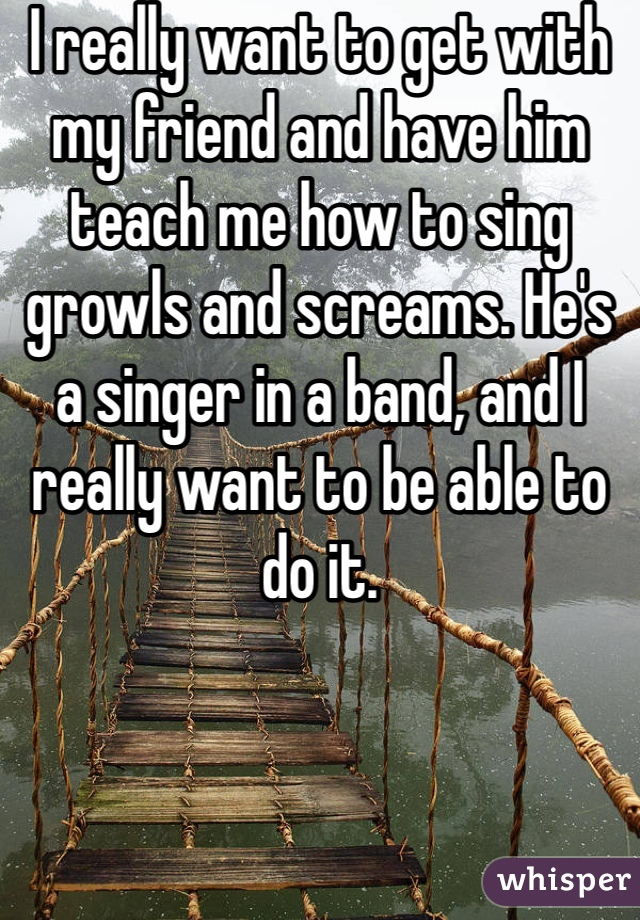 I really want to get with my friend and have him teach me how to sing growls and screams. He's a singer in a band, and I really want to be able to do it.