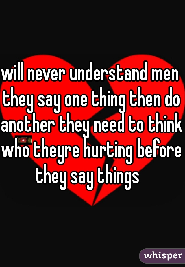 will never understand men they say one thing then do another they need to think who theyre hurting before they say things