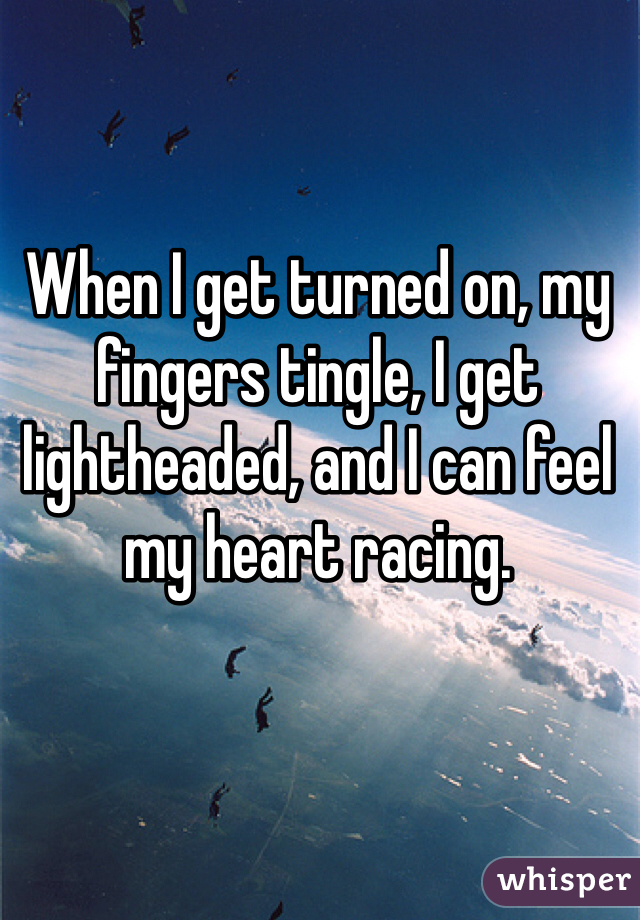 When I get turned on, my fingers tingle, I get lightheaded, and I can feel my heart racing.
