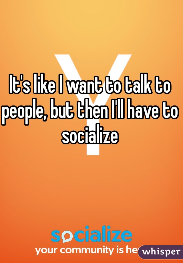 It's like I want to talk to people, but then I'll have to socialize