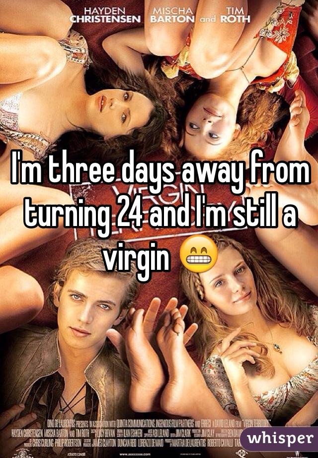 I'm three days away from turning 24 and I'm still a virgin 😁