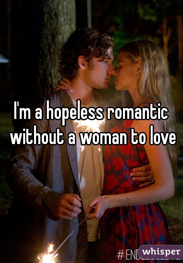 I'm a hopeless romantic without a woman to love