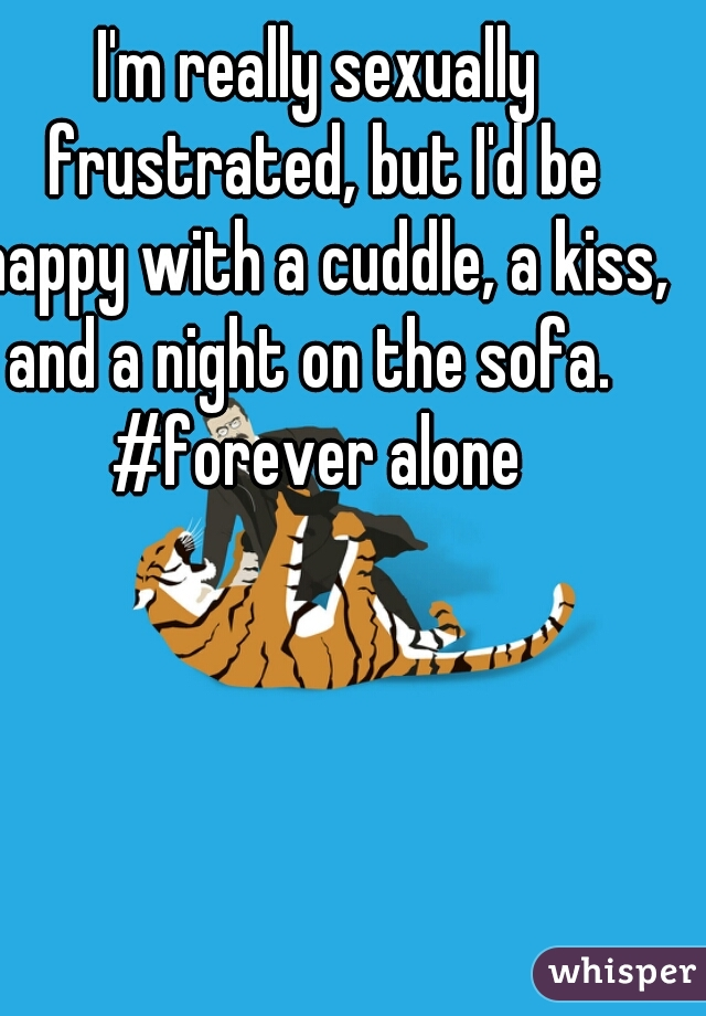 I'm really sexually frustrated, but I'd be happy with a cuddle, a kiss, and a night on the sofa.   #forever alone