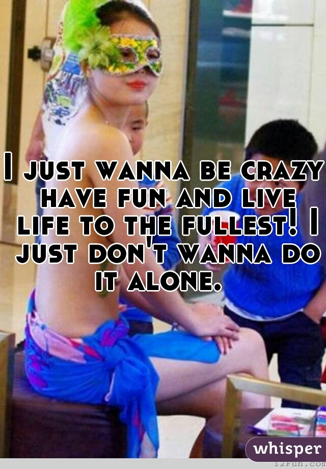 I just wanna be crazy have fun and live life to the fullest! I just don't wanna do it alone.