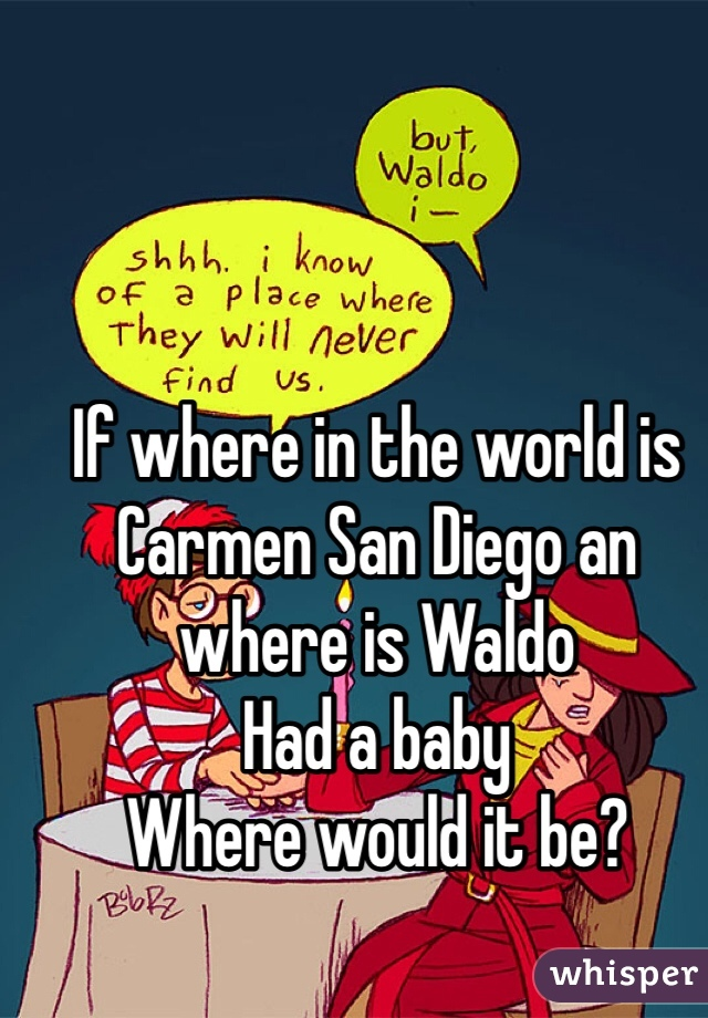 If where in the world is Carmen San Diego an where is Waldo  Had a baby  Where would it be?