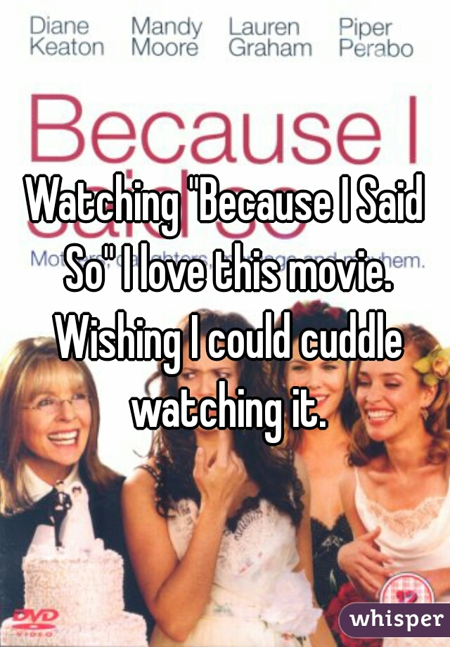 """Watching """"Because I Said So"""" I love this movie. Wishing I could cuddle watching it."""