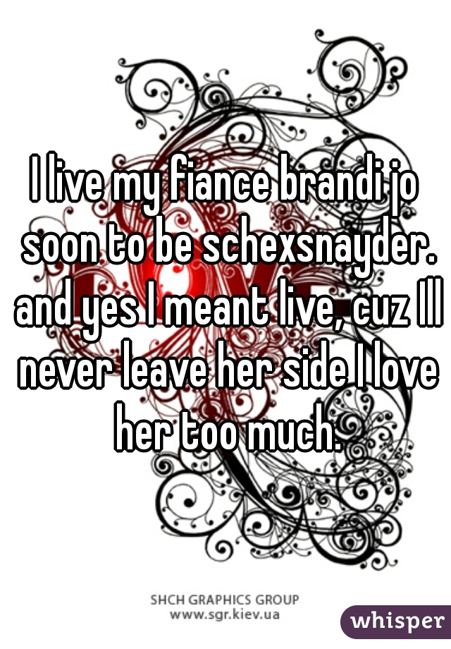I live my fiance brandi jo soon to be schexsnayder. and yes I meant live, cuz Ill never leave her side I love her too much.