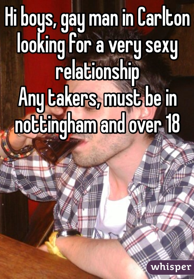 Hi boys, gay man in Carlton looking for a very sexy relationship Any takers, must be in nottingham and over 18