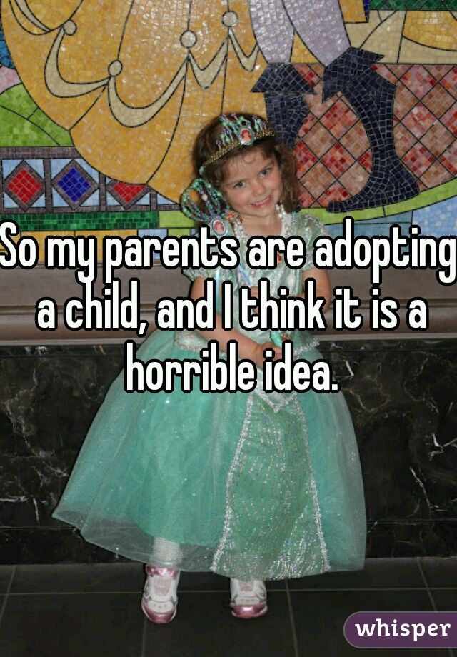 So my parents are adopting a child, and I think it is a horrible idea.