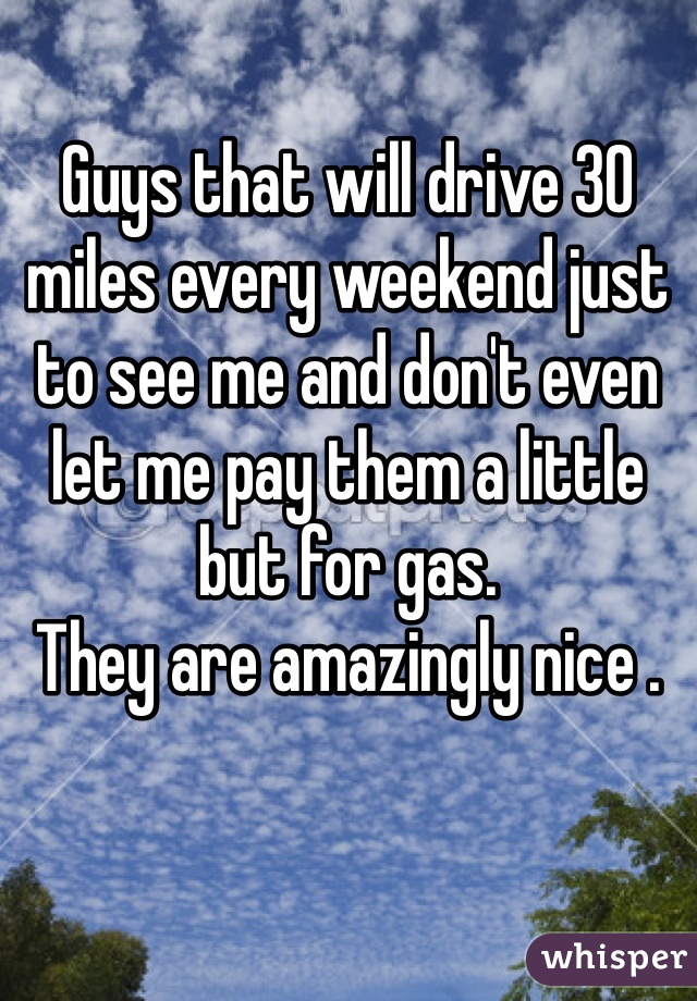 Guys that will drive 30 miles every weekend just to see me and don't even let me pay them a little but for gas.  They are amazingly nice .