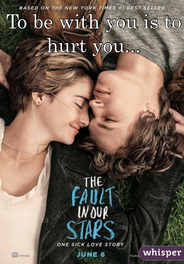 To be with you is to hurt you...