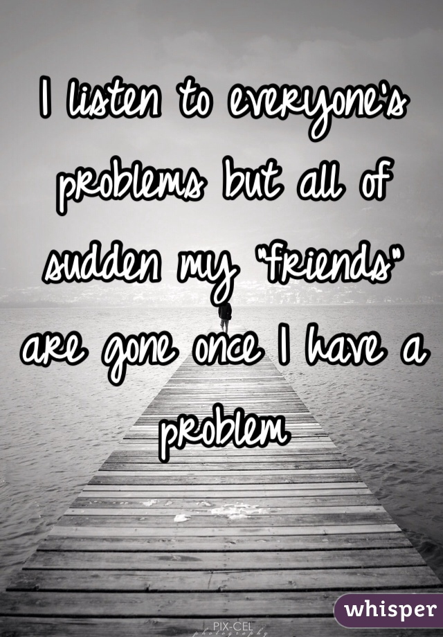 """I listen to everyone's problems but all of sudden my """"friends"""" are gone once I have a problem"""