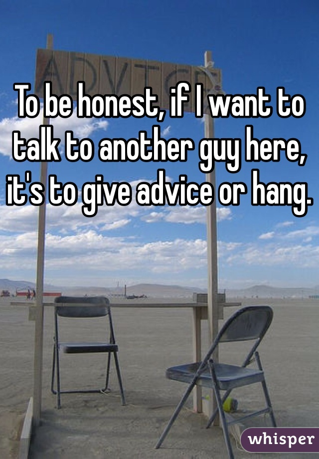 To be honest, if I want to talk to another guy here, it's to give advice or hang.