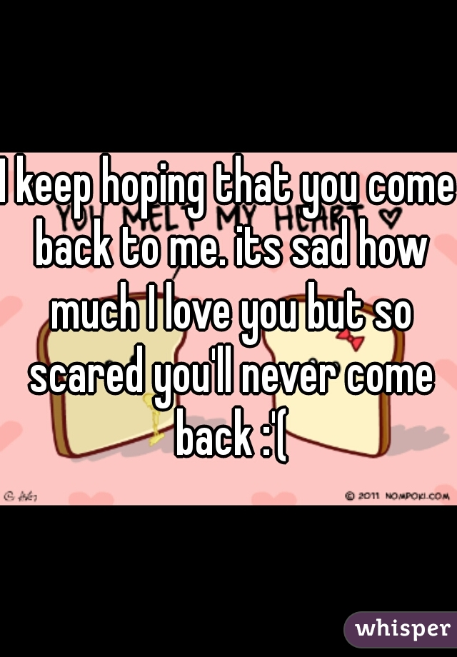 I keep hoping that you come back to me. its sad how much I love you but so scared you'll never come back :'(