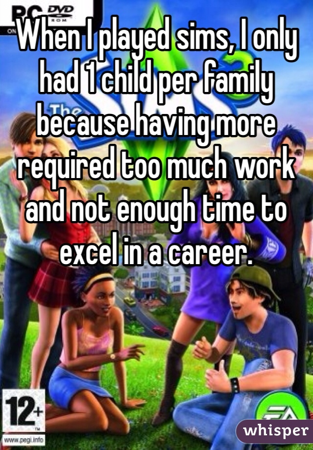 When I played sims, I only had 1 child per family because having more required too much work and not enough time to excel in a career.