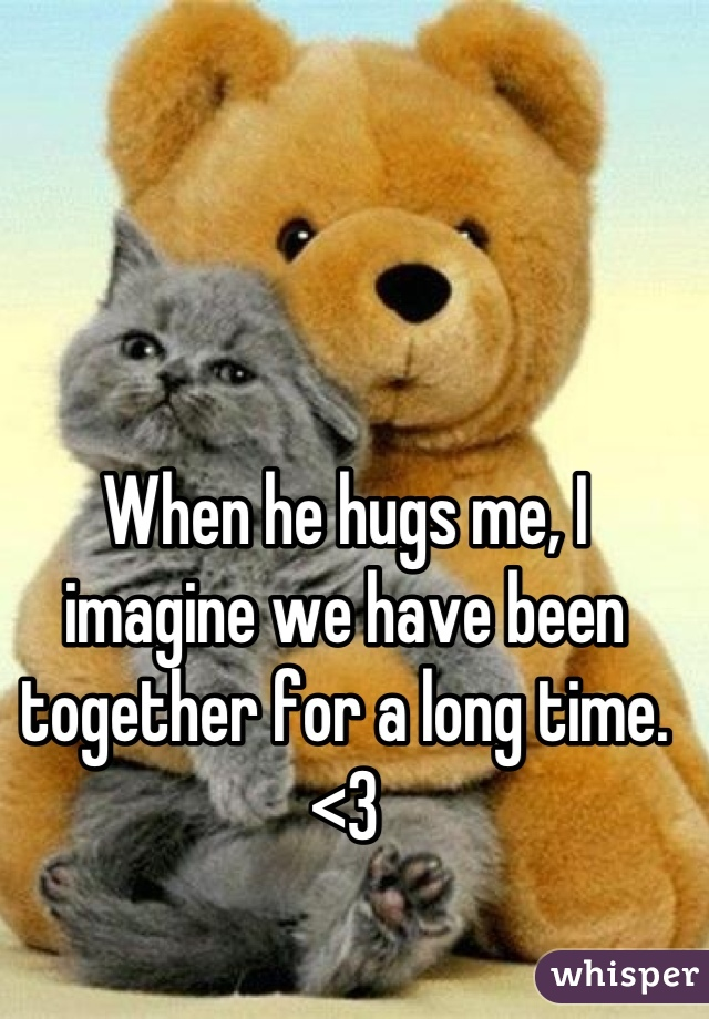 When he hugs me, I imagine we have been together for a long time. <3