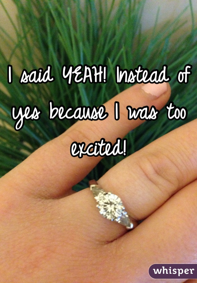 I said YEAH! Instead of yes because I was too excited!