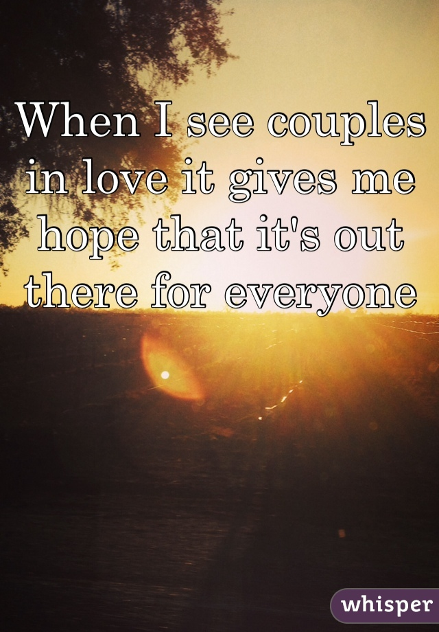 When I see couples in love it gives me hope that it's out there for everyone