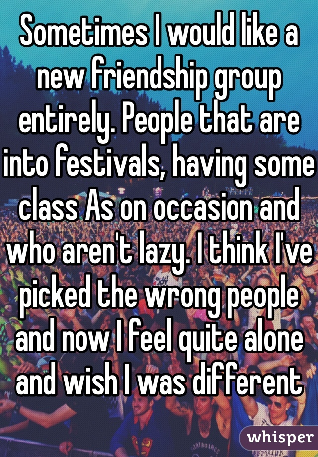 Sometimes I would like a new friendship group entirely. People that are into festivals, having some class As on occasion and who aren't lazy. I think I've picked the wrong people and now I feel quite alone and wish I was different