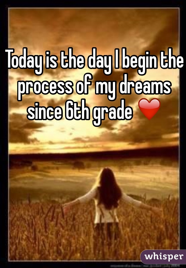 Today is the day I begin the process of my dreams since 6th grade ❤️