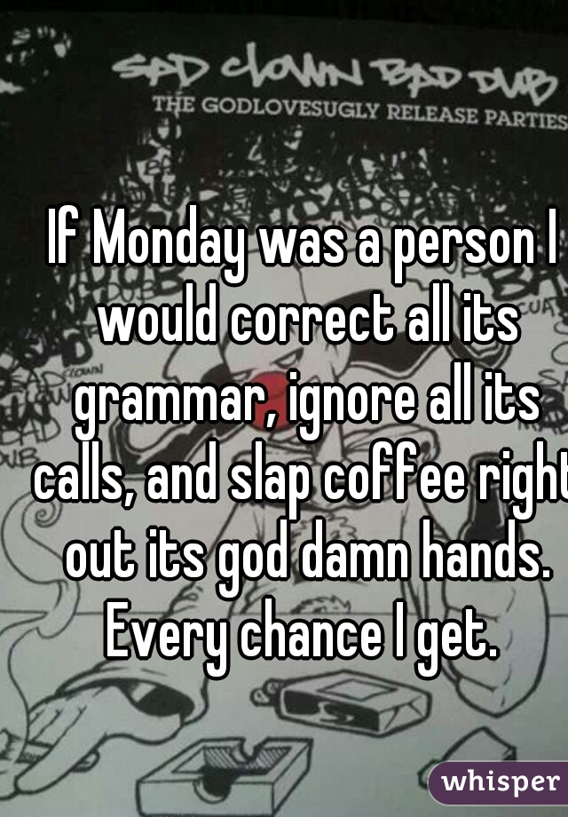If Monday was a person I would correct all its grammar, ignore all its calls, and slap coffee right out its god damn hands. Every chance I get.