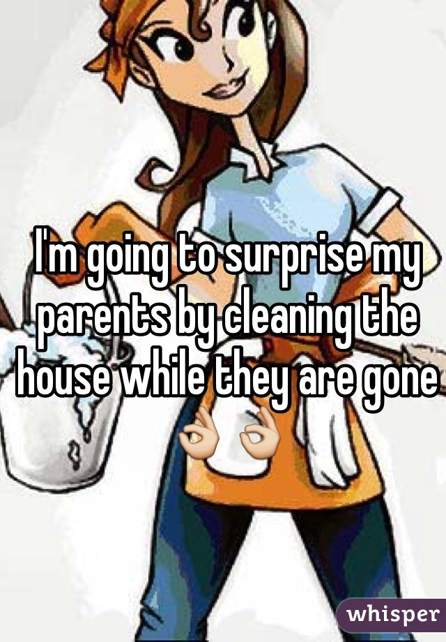 I'm going to surprise my parents by cleaning the house while they are gone👌👌