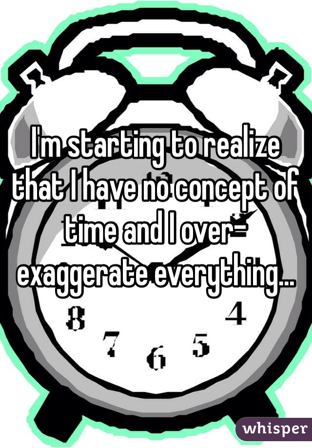 I'm starting to realize that I have no concept of time and I over-exaggerate everything...