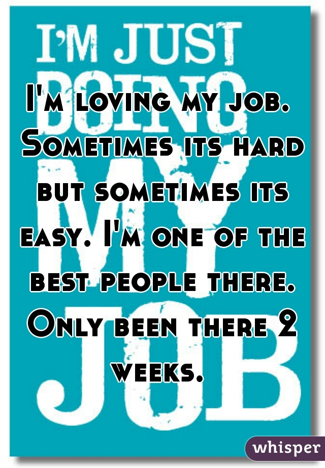 I'm loving my job. Sometimes its hard but sometimes its easy. I'm one of the best people there. Only been there 2 weeks.