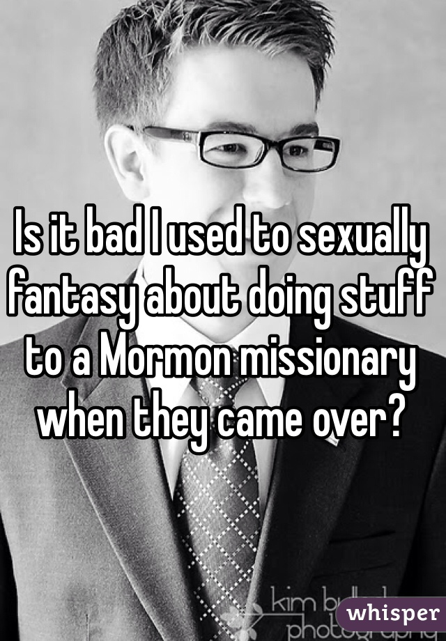 Is it bad I used to sexually fantasy about doing stuff to a Mormon missionary when they came over?