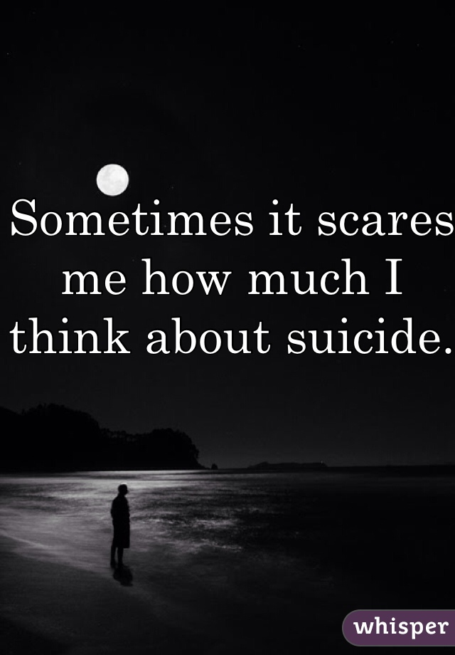 Sometimes it scares me how much I think about suicide.