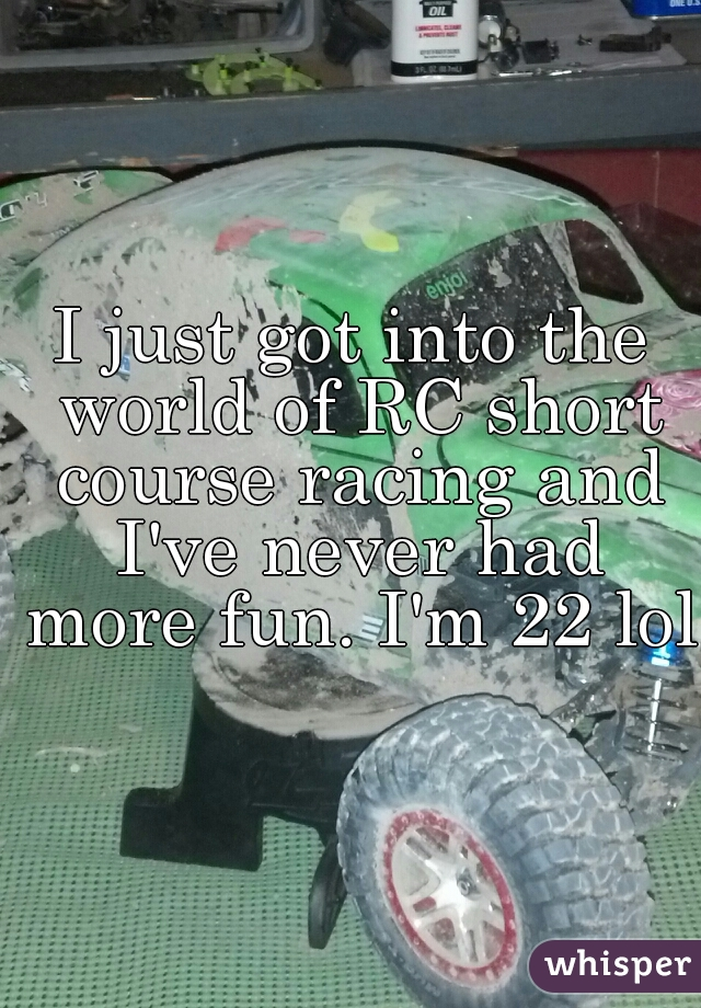 I just got into the world of RC short course racing and I've never had more fun. I'm 22 lol