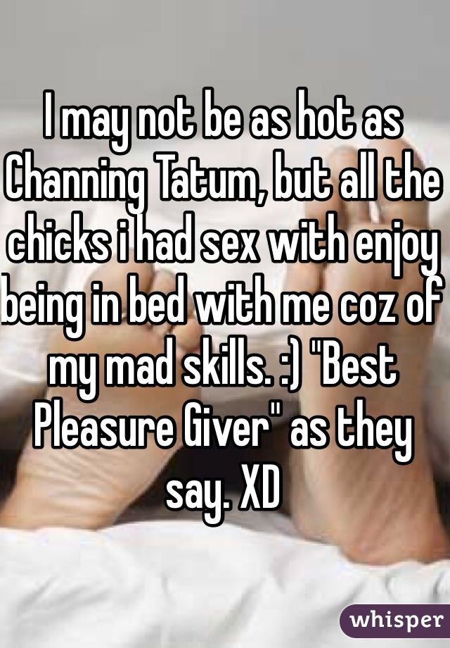 """I may not be as hot as Channing Tatum, but all the chicks i had sex with enjoy being in bed with me coz of my mad skills. :) """"Best Pleasure Giver"""" as they say. XD"""