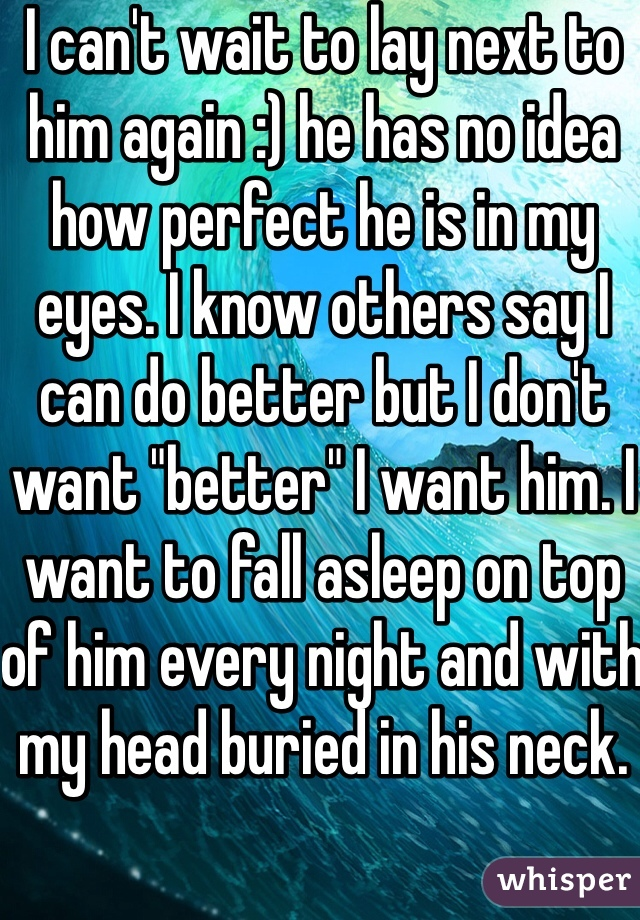 """I can't wait to lay next to him again :) he has no idea how perfect he is in my eyes. I know others say I can do better but I don't want """"better"""" I want him. I want to fall asleep on top of him every night and with my head buried in his neck."""