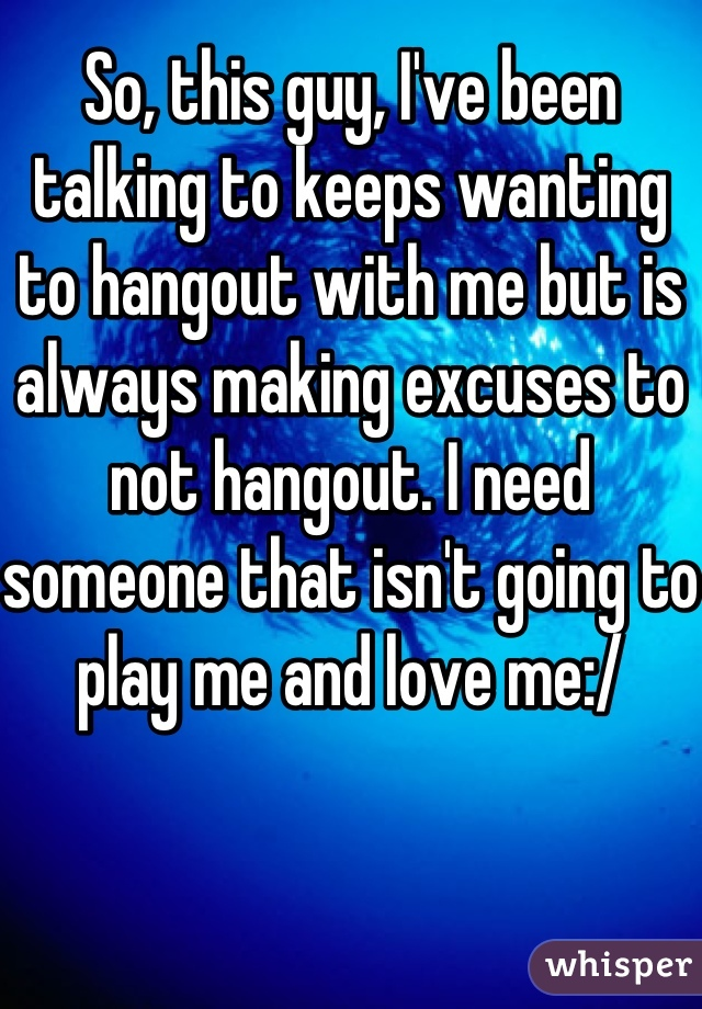 So, this guy, I've been talking to keeps wanting to hangout with me but is always making excuses to not hangout. I need someone that isn't going to play me and love me:/