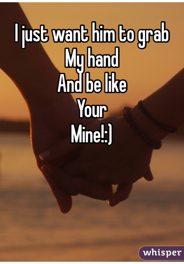 I just want him to grab My hand And be like Your Mine!:)