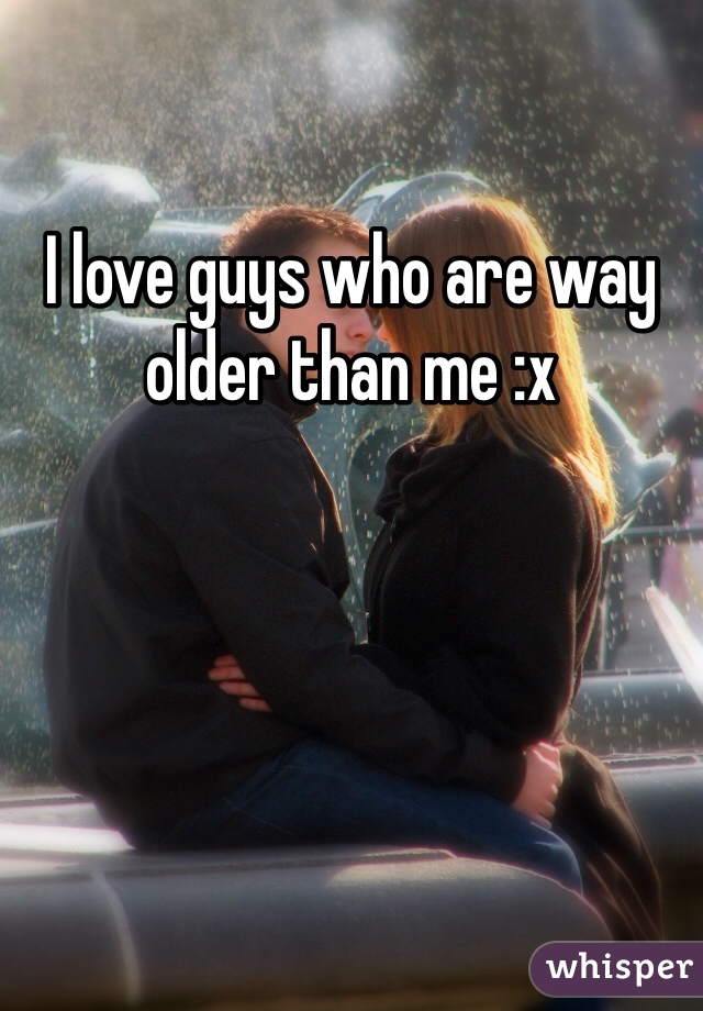 I love guys who are way older than me :x