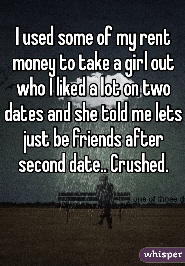 I used some of my rent money to take a girl out who I liked a lot on two dates and she told me lets just be friends after second date.. Crushed.